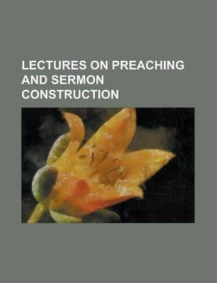 Lectures on Preaching and Sermon Construction