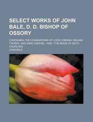 Select Works of John Bale, D. D. Bishop of Ossory; Containing the Examinations of Lord Cobham, William Thorpe, and Anne Askewe, -And -The Image of Both Churches