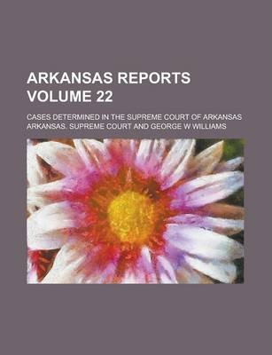 Arkansas Reports; Cases Determined in the Supreme Court of Arkansas Volume 22