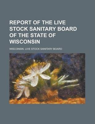 Report of the Live Stock Sanitary Board of the State of Wisconsin