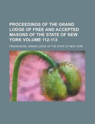 Proceedings of the Grand Lodge of Free and Accepted Masons of the State of New York Volume 112-113