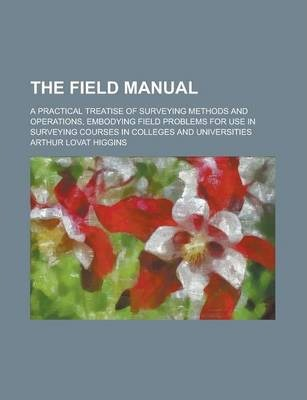 The Field Manual; A Practical Treatise of Surveying Methods and Operations, Embodying Field Problems for Use in Surveying Courses in Colleges and Universities