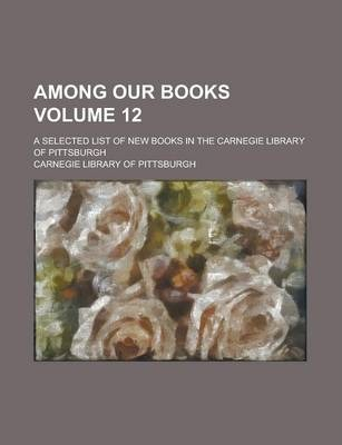 Among Our Books; A Selected List of New Books in the Carnegie Library of Pittsburgh Volume 12