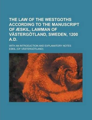 The Law of the Westgoths According to the Manuscript of Aeskil, Lawman of Vastergotland, Sweden, 1200 A.D; With an Introduction and Explanatory Notes