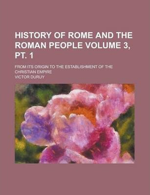 History of Rome and the Roman People; From Its Origin to the Establishment of the Christian Empire Volume 3, PT. 1