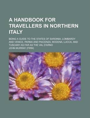 A Handbook for Travellers in Northern Italy; Being a Guide to the States of Sardinia, Lombardy and Venice, Parma and Piacenza, Modena, Lucca, and Tuscany as Far as the Val D'Arno