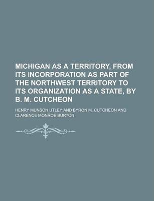 Michigan as a Territory, from Its Incorporation as Part of the Northwest Territory to Its Organization as a State, by B. M. Cutcheon