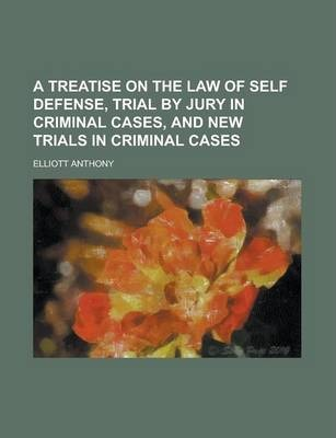 A Treatise on the Law of Self Defense, Trial by Jury in Criminal Cases, and New Trials in Criminal Cases