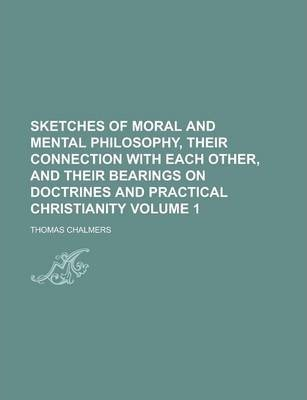 Sketches of Moral and Mental Philosophy, Their Connection with Each Other, and Their Bearings on Doctrines and Practical Christianity Volume 1