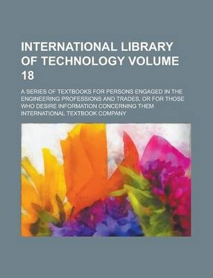 International Library of Technology; A Series of Textbooks for Persons Engaged in the Engineering Professions and Trades, or for Those Who Desire Information Concerning Them Volume 18