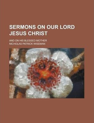 Sermons on Our Lord Jesus Christ; And on His Blessed Mother
