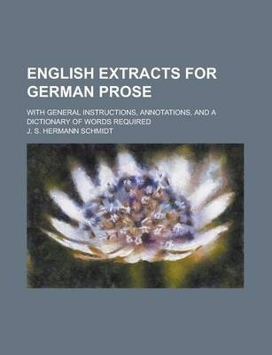 English Extracts for German Prose; With General Instructions, Annotations, and a Dictionary of Words Required