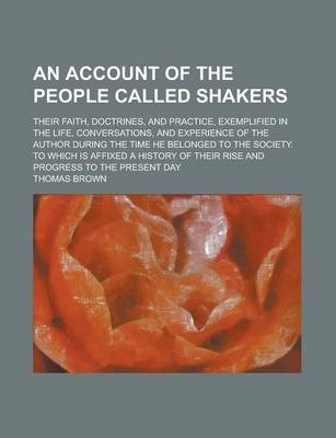 An Account of the People Called Shakers; Their Faith, Doctrines, and Practice, Exemplified in the Life, Conversations, and Experience of the Author During the Time He Belonged to the Society. to Which Is Affixed a History of Their Rise
