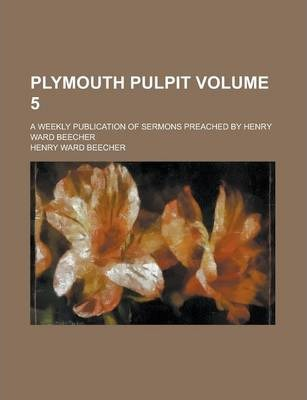 Plymouth Pulpit; A Weekly Publication of Sermons Preached by Henry Ward Beecher Volume 5