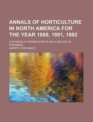 Annals of Horticulture in North America for the Year 1889, 1891, 1892; A Witness of Passing Events and a Record of Progress