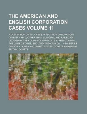 The American and English Corporation Cases; A Collection of All Cases Affecting Corporations of Every Kind, Other Than Municipal and Railroad, Decided by the Courts of Appellate Jurisdiction in the United States, England, and Volume 11