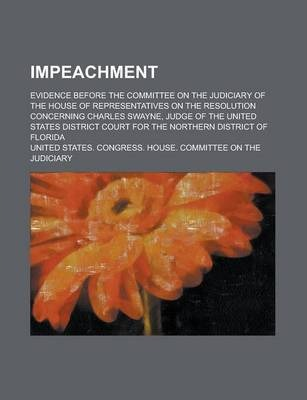Impeachment; Evidence Before the Committee on the Judiciary of the House of Representatives on the Resolution Concerning Charles Swayne, Judge of the United States District Court for the Northern District of Florida