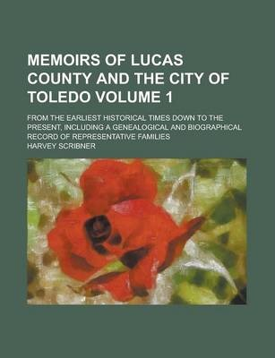 Memoirs of Lucas County and the City of Toledo; From the Earliest Historical Times Down to the Present, Including a Genealogical and Biographical Record of Representative Families Volume 1
