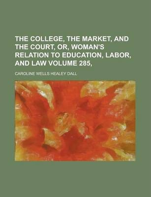 The College, the Market, and the Court, Or, Woman's Relation to Education, Labor, and Law Volume 285,