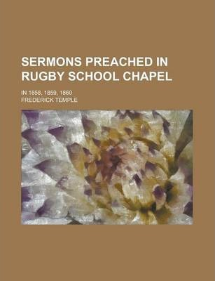 Sermons Preached in Rugby School Chapel; In 1858, 1859, 1860