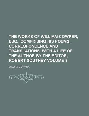 The Works of William Cowper, Esq., Comprising His Poems, Correspondence and Translations. with a Life of the Author by the Editor, Robert Southey Volume 3