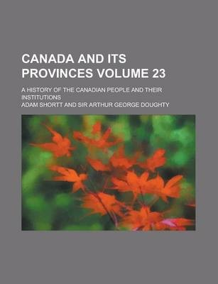 Canada and Its Provinces; A History of the Canadian People and Their Institutions Volume 23