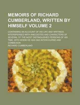 Memoirs of Richard Cumberland, Written by Himself; Containing an Account of His Life and Writings, Interspersed with Anecdotes and Characters of Several of the Most Distinguished Persons of His Time, with Whom He Has Had Volume 2