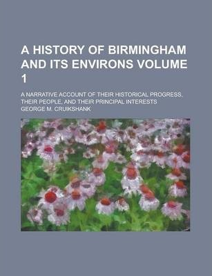 A History of Birmingham and Its Environs; A Narrative Account of Their Historical Progress, Their People, and Their Principal Interests Volume 1
