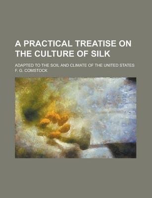 A Practical Treatise on the Culture of Silk; Adapted to the Soil and Climate of the United States
