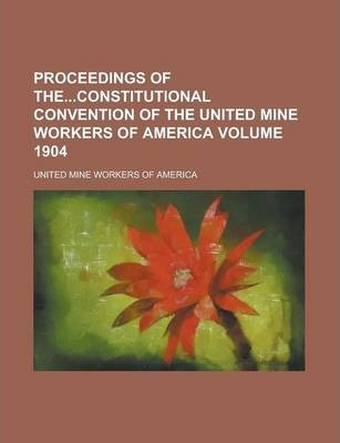 Proceedings of Theconstitutional Convention of the United Mine Workers of America Volume 1904