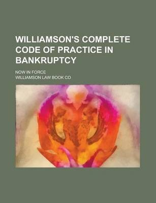 Williamson's Complete Code of Practice in Bankruptcy; Now in Force