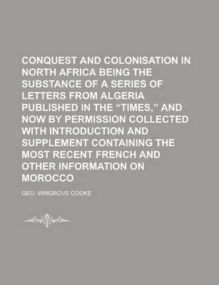 Conquest and Colonisation in North Africa Being the Substance of a Series of Letters from Algeria Published in the Times, and Now by Permission Coll