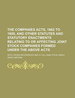 The Companies Acts, 1862 to 1900, and Other Statutes and Statutory Enactments Relating to or Affecting Joint Stock Companies Formed Under the Above Acts; With Cross References and a Full Analytical Index