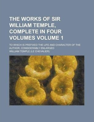 The Works of Sir William Temple, Complete in Four Volumes; To Which Is Prefixed the Life and Character of the Author, Considerably Enlarged Volume 1