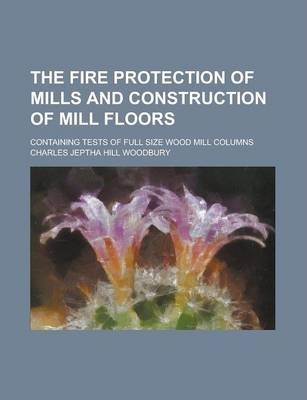 The Fire Protection of Mills and Construction of Mill Floors; Containing Tests of Full Size Wood Mill Columns
