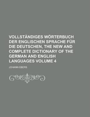 Vollstandiges Worterbuch Der Englischen Sprache Fur Die Deutschen, the New and Complete Dictionary of the German and English Languages Volume 4