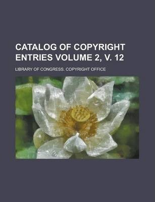 Catalog of Copyright Entries Volume 2, V. 12