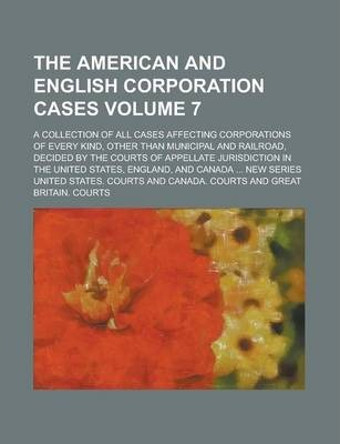 The American and English Corporation Cases; A Collection of All Cases Affecting Corporations of Every Kind, Other Than Municipal and Railroad, Decided by the Courts of Appellate Jurisdiction in the United States, England, and Volume 7
