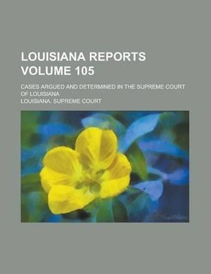 Louisiana Reports; Cases Argued and Determined in the Supreme Court of Louisiana Volume 105