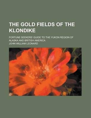 The Gold Fields of the Klondike; Fortune Seekers' Guide to the Yukon Region of Alaska and British America
