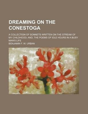 Dreaming on the Conestoga; A Collection of Sonnets Written on the Stream of My Childhood; And, the Poems of Idle Hours in a Busy Man's Life