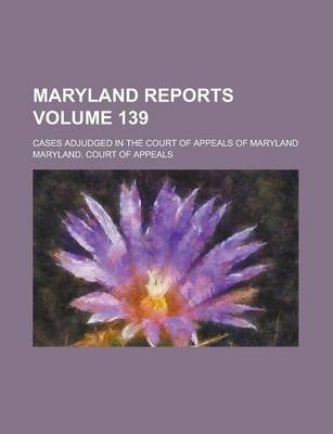 Maryland Reports; Cases Adjudged in the Court of Appeals of Maryland Volume 139
