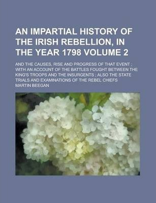 An Impartial History of the Irish Rebellion, in the Year 1798; And the Causes, Rise and Progress of That Event; With an Account of the Battles Fought Between the King's Troops and the Insurgents; Also the State Trials and Volume 2