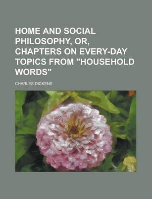 "Home and Social Philosophy, Or, Chapters on Every-Day Topics from ""Household Words"""