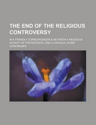 The End of the Religious Controversy; In a Friendly Correspondence Between a Religious Society of Protestants, and a Catholic Divine