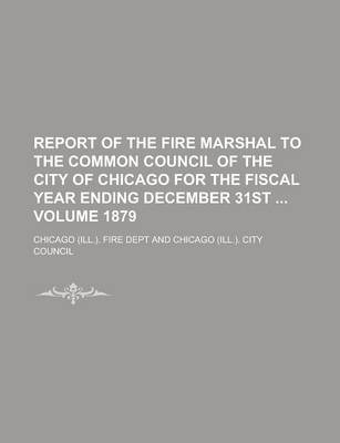 Report of the Fire Marshal to the Common Council of the City of Chicago for the Fiscal Year Ending December 31st Volume 1879