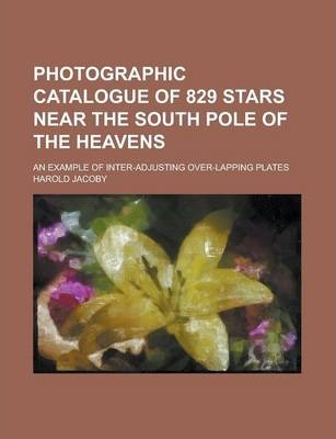 Photographic Catalogue of 829 Stars Near the South Pole of the Heavens; An Example of Inter-Adjusting Over-Lapping Plates
