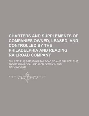 Charters and Supplements of Companies Owned, Leased, and Controlled by the Philadelphia and Reading Railroad Company
