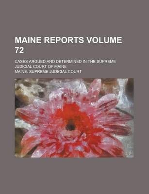 Maine Reports; Cases Argued and Determined in the Supreme Judicial Court of Maine Volume 72