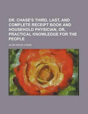 Dr. Chase's Third, Last, and Complete Receipt Book and Household Physician, Or, Practical Knowledge for the People